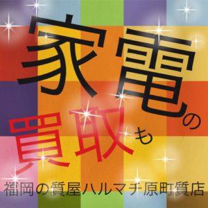 家電の買取も福岡の質屋ハルマチ原町質店(はるまちしちてん)