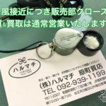 台風接近のため売り場のみクローズしております。福岡の質屋ハルマチ原町質店
